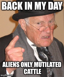 Back In My Day Meme | BACK IN MY DAY ALIENS ONLY MUTILATED CATTLE | image tagged in memes,back in my day | made w/ Imgflip meme maker