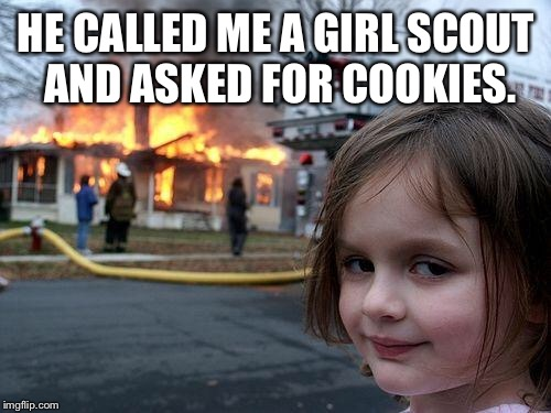 Disaster Girl Meme | HE CALLED ME A GIRL SCOUT AND ASKED FOR COOKIES. | image tagged in memes,disaster girl | made w/ Imgflip meme maker