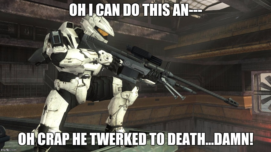 Halo Sniper | OH I CAN DO THIS AN--- OH CRAP HE TWERKED TO DEATH...DAMN! | image tagged in halo sniper | made w/ Imgflip meme maker