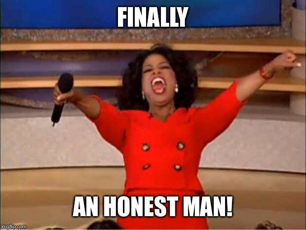 Oprah You Get A Meme | FINALLY AN HONEST MAN! | image tagged in memes,oprah you get a | made w/ Imgflip meme maker