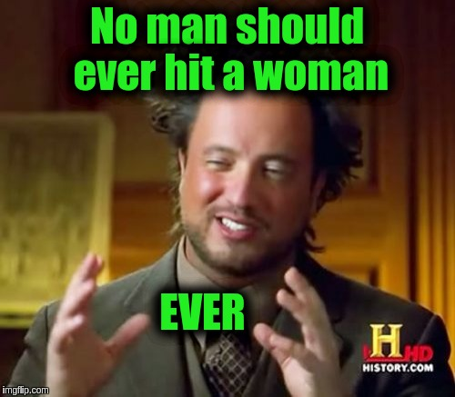 Ancient Aliens Meme | No man should ever hit a woman EVER | image tagged in memes,ancient aliens | made w/ Imgflip meme maker