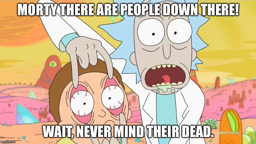 Rick and Morty Scam | MORTY THERE ARE PEOPLE DOWN THERE! WAIT, NEVER MIND THEIR DEAD. | image tagged in rick and morty scam | made w/ Imgflip meme maker
