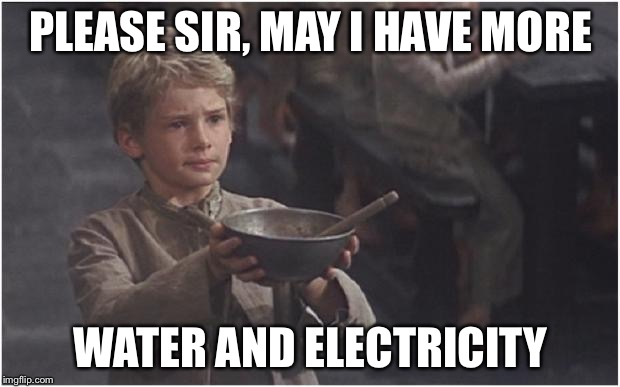 Oliver Twist Please Sir | PLEASE SIR, MAY I HAVE MORE WATER AND ELECTRICITY | image tagged in oliver twist please sir | made w/ Imgflip meme maker