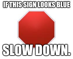 stop sign | IF THIS SIGN LOOKS BLUE SLOW DOWN. | image tagged in stop sign,blue,slow down | made w/ Imgflip meme maker