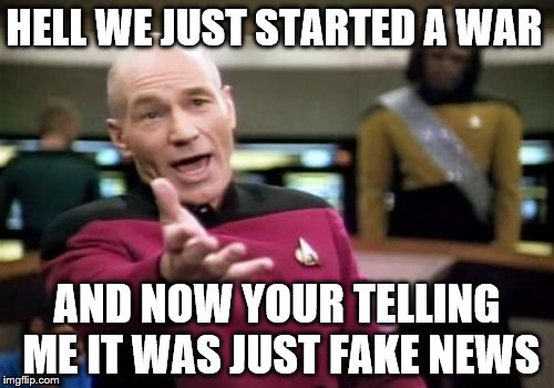Picard Wtf Just Fake'n You  | HELL WE JUST STARTED A WAR AND NOW YOUR TELLING ME IT WAS JUST FAKE NEWS | image tagged in memes,picard wtf,fake news,fake,fakenews | made w/ Imgflip meme maker