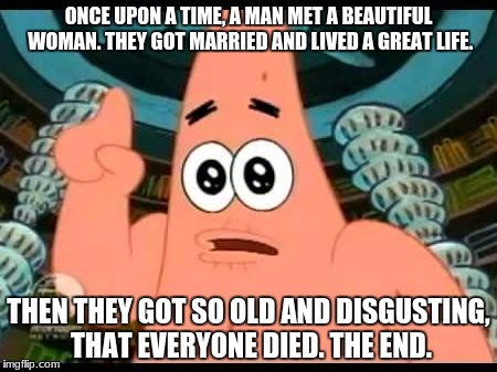 Depressing Meme Week Oct 11 - Oct 18 - A NeverSayMemes event! | ONCE UPON A TIME, A MAN MET A BEAUTIFUL WOMAN. THEY GOT MARRIED AND LIVED A GREAT LIFE. THEN THEY GOT SO OLD AND DISGUSTING, THAT EVERYONE D | image tagged in memes,patrick says | made w/ Imgflip meme maker