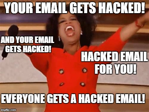 oprah | YOUR EMAIL GETS HACKED! AND YOUR EMAIL GETS HACKED! HACKED EMAIL FOR YOU! EVERYONE GETS A HACKED EMAIL! | image tagged in oprah | made w/ Imgflip meme maker