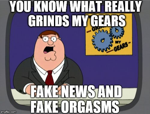 Peter Griffin The Real News  | YOU KNOW WHAT REALLY GRINDS MY GEARS FAKE NEWS AND FAKE ORGASMS | image tagged in memes,peter griffin news,fake news,fakenews,orgasm | made w/ Imgflip meme maker