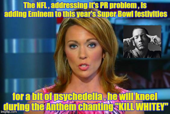 In his case , no problem | The NFL , addressing it's PR problem , is adding Eminem to this year's Super Bowl festivities for a bit of psychedelia , he will kneel durin | image tagged in real news network,eminem,arrogant rich man,political correctness,wannabe | made w/ Imgflip meme maker