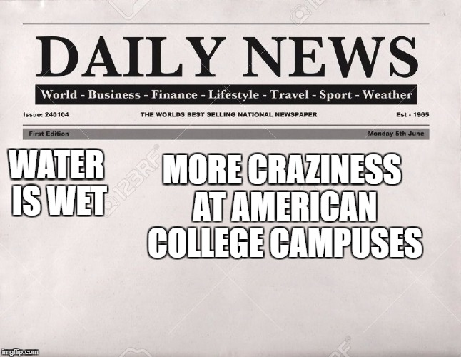 newspaper | WATER IS WET MORE CRAZINESS AT AMERICAN COLLEGE CAMPUSES | image tagged in newspaper,politics,america,college | made w/ Imgflip meme maker
