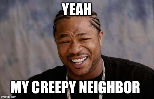Yo Dawg Heard You Meme | YEAH MY CREEPY NEIGHBOR | image tagged in memes,yo dawg heard you | made w/ Imgflip meme maker