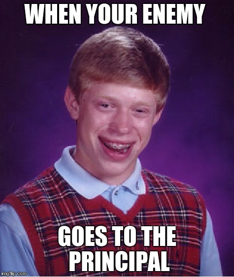 Bad Luck Brian Meme | WHEN YOUR ENEMY GOES TO THE PRINCIPAL | image tagged in memes,bad luck brian | made w/ Imgflip meme maker