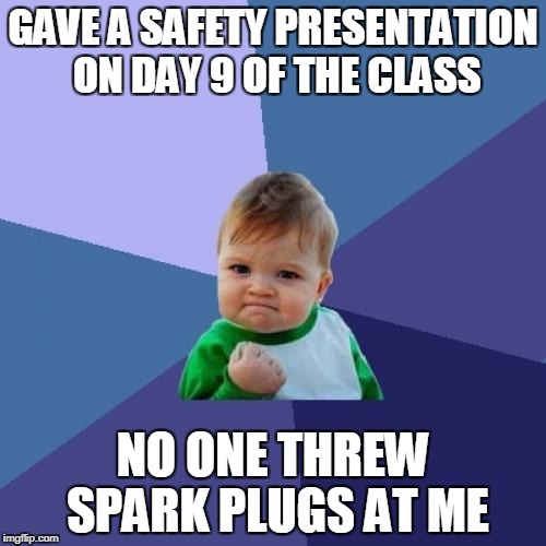 it was a good day | GAVE A SAFETY PRESENTATION ON DAY 9 OF THE CLASS NO ONE THREW SPARK PLUGS AT ME | image tagged in memes,success kid | made w/ Imgflip meme maker