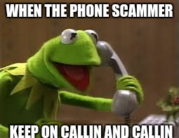 phone scam | WHEN THE PHONE SCAMMER KEEP ON CALLIN AND CALLIN | image tagged in meme,kermit | made w/ Imgflip meme maker