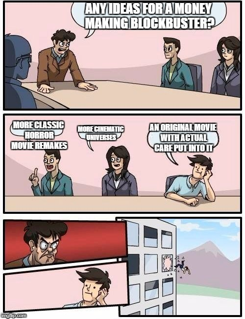 Boardroom Meeting Suggestion Meme | ANY IDEAS FOR A MONEY MAKING BLOCKBUSTER? MORE CLASSIC HORROR MOVIE REMAKES MORE CINEMATIC UNIVERSES AN ORIGINAL MOVIE WITH ACTUAL CARE PUT  | image tagged in memes,boardroom meeting suggestion | made w/ Imgflip meme maker