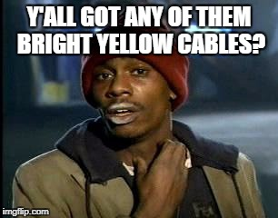 Y'all Got Any More Of That Meme | Y'ALL GOT ANY OF THEM BRIGHT YELLOW CABLES? | image tagged in memes,yall got any more of | made w/ Imgflip meme maker