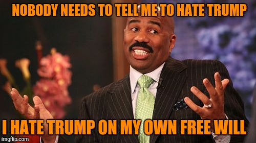 Steve Harvey Meme | I HATE TRUMP ON MY OWN FREE WILL NOBODY NEEDS TO TELL ME TO HATE TRUMP | image tagged in memes,steve harvey | made w/ Imgflip meme maker