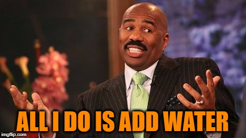 Steve Harvey Meme | ALL I DO IS ADD WATER | image tagged in memes,steve harvey | made w/ Imgflip meme maker