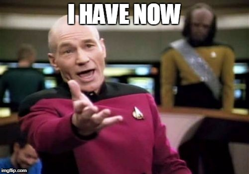 Picard Wtf Meme | I HAVE NOW | image tagged in memes,picard wtf | made w/ Imgflip meme maker