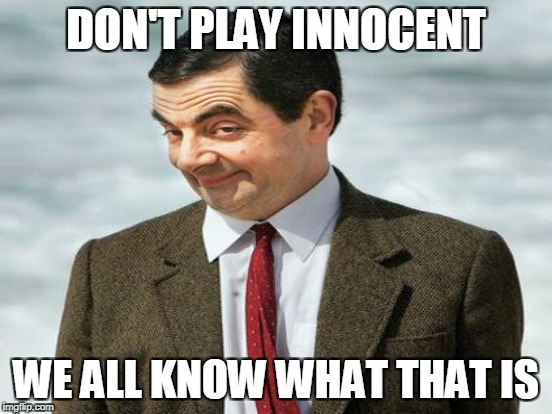 DON'T PLAY INNOCENT WE ALL KNOW WHAT THAT IS | made w/ Imgflip meme maker