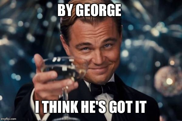 Leonardo Dicaprio Cheers Meme | BY GEORGE I THINK HE'S GOT IT | image tagged in memes,leonardo dicaprio cheers | made w/ Imgflip meme maker