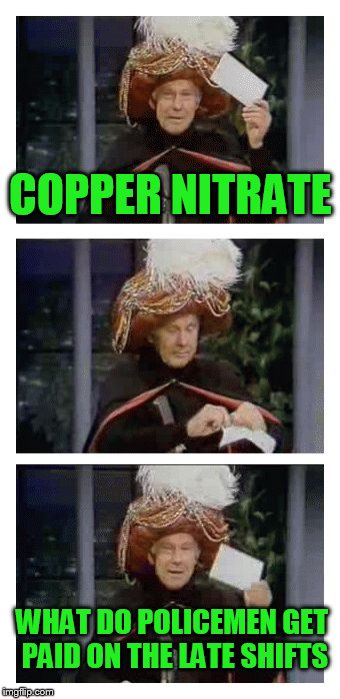 Carnac the Magnificent | COPPER NITRATE WHAT DO POLICEMEN GET PAID ON THE LATE SHIFTS | image tagged in carnac the magnificent | made w/ Imgflip meme maker