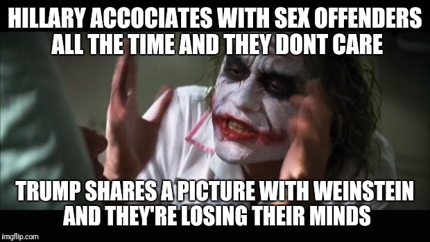 And everybody loses their minds Meme | HILLARY ACCOCIATES WITH SEX OFFENDERS ALL THE TIME AND THEY DONT CARE TRUMP SHARES A PICTURE WITH WEINSTEIN AND THEY'RE LOSING THEIR MINDS | image tagged in memes,and everybody loses their minds | made w/ Imgflip meme maker