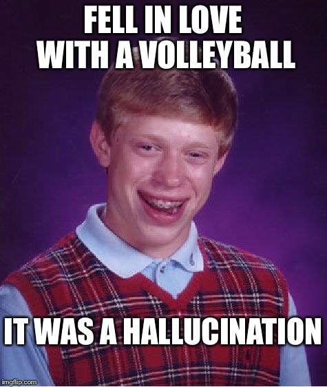 FELL IN LOVE WITH A VOLLEYBALL IT WAS A HALLUCINATION | image tagged in memes,bad luck brian | made w/ Imgflip meme maker