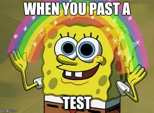 Imagination Spongebob Meme | WHEN YOU PAST A TEST | image tagged in memes,imagination spongebob | made w/ Imgflip meme maker