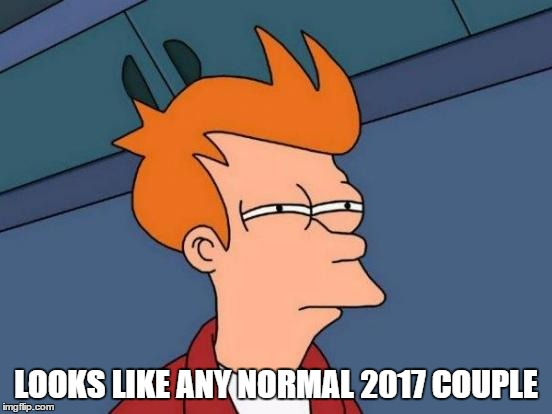 Futurama Fry Meme | LOOKS LIKE ANY NORMAL 2017 COUPLE | image tagged in memes,futurama fry | made w/ Imgflip meme maker