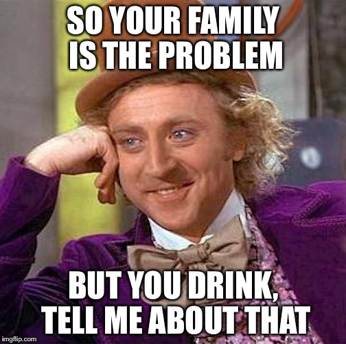 Creepy Condescending Wonka Meme | SO YOUR FAMILY IS THE PROBLEM BUT YOU DRINK, TELL ME ABOUT THAT | image tagged in memes,creepy condescending wonka | made w/ Imgflip meme maker
