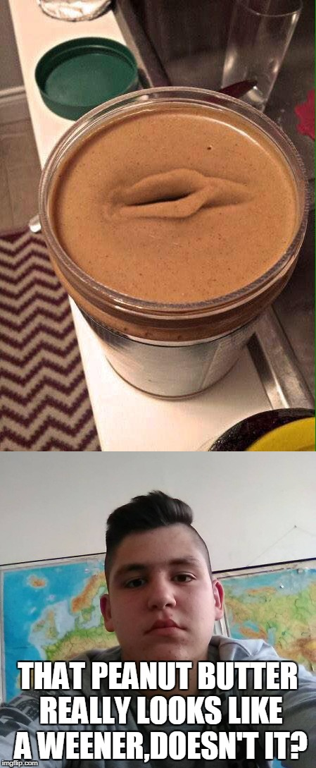Looks like Stupid Student Stan  proved once again that human stupididty knows no limits | THAT PEANUT BUTTER REALLY LOOKS LIKE A WEENER,DOESN'T IT? | image tagged in memes,funny,peanut butter,stupid student stan,powermetalhead,dank | made w/ Imgflip meme maker