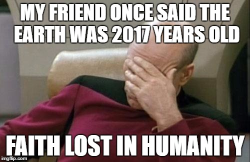 Captain Picard Facepalm Meme | MY FRIEND ONCE SAID THE EARTH WAS 2017 YEARS OLD FAITH LOST IN HUMANITY | image tagged in memes,captain picard facepalm | made w/ Imgflip meme maker