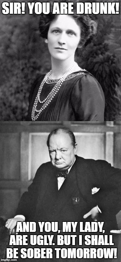 Exchange between Lady Astor and Sir Winston Churchill | SIR! YOU ARE DRUNK! AND YOU, MY LADY, ARE UGLY. BUT I SHALL BE SOBER TOMORROW! | image tagged in winston churchill,nancy astor,insult,burn | made w/ Imgflip meme maker