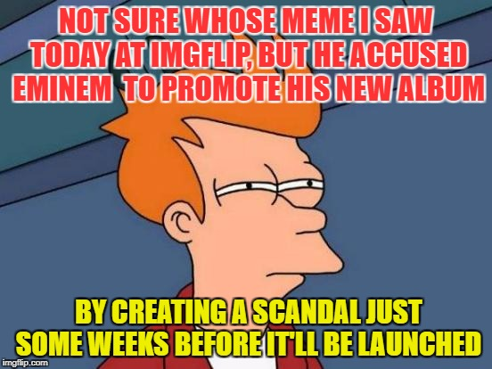 Futurama Fry Meme | NOT SURE WHOSE MEME I SAW TODAY AT IMGFLIP, BUT HE ACCUSED EMINEM  TO PROMOTE HIS NEW ALBUM BY CREATING A SCANDAL JUST SOME WEEKS BEFORE IT' | image tagged in memes,futurama fry | made w/ Imgflip meme maker