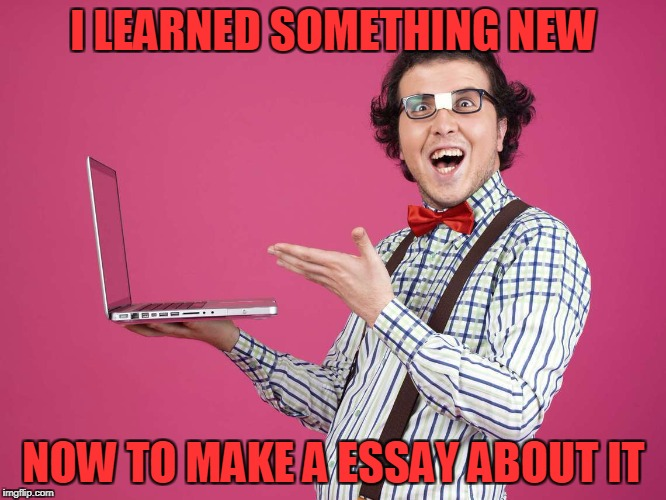 I LEARNED SOMETHING NEW NOW TO MAKE A ESSAY ABOUT IT | image tagged in nerd | made w/ Imgflip meme maker