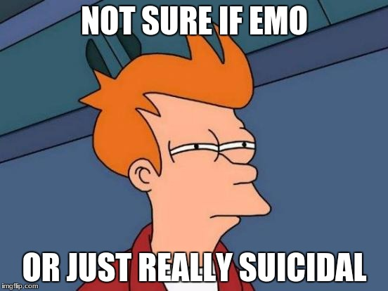 Futurama Fry Meme | NOT SURE IF EMO OR JUST REALLY SUICIDAL | image tagged in memes,futurama fry | made w/ Imgflip meme maker