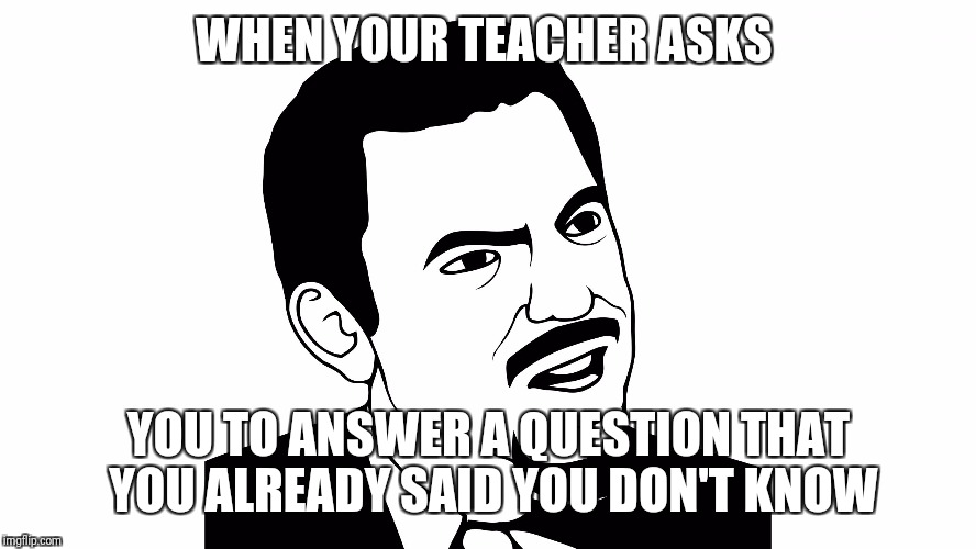 WHEN YOUR TEACHER ASKS YOU TO ANSWER A QUESTION THAT YOU ALREADY SAID YOU DON'T KNOW | image tagged in you serious | made w/ Imgflip meme maker