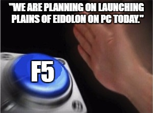 "Blank Nut Button Meme | ""WE ARE PLANNING ON LAUNCHING PLAINS OF EIDOLON ON PC TODAY."" F5 