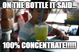 100% kid | ON THE BOTTLE IT SAID... 100% CONCENTRATE!!!!! | image tagged in funny | made w/ Imgflip meme maker