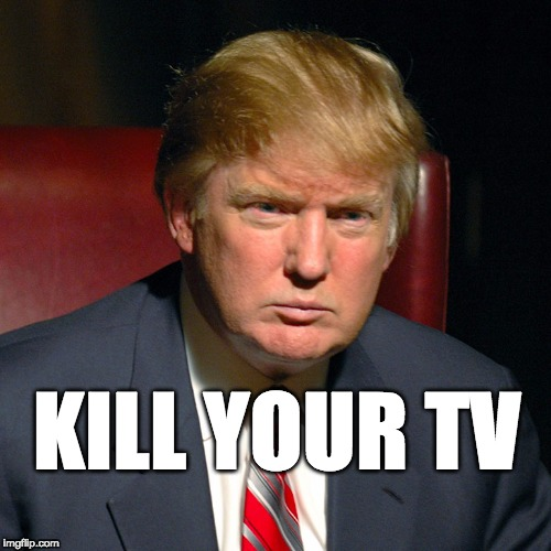 kill your TV | KILL YOUR TV | image tagged in trump,donald trump,maga,tvstar,realityshow | made w/ Imgflip meme maker