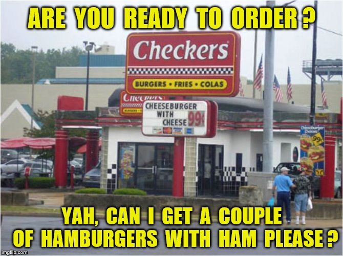 Cheeseburgers with cheese | ARE  YOU  READY  TO  ORDER ? YAH,  CAN  I  GET  A  COUPLE  OF  HAMBURGERS  WITH  HAM  PLEASE ? | image tagged in memes,fast food,burgers,fries,colas,funny | made w/ Imgflip meme maker