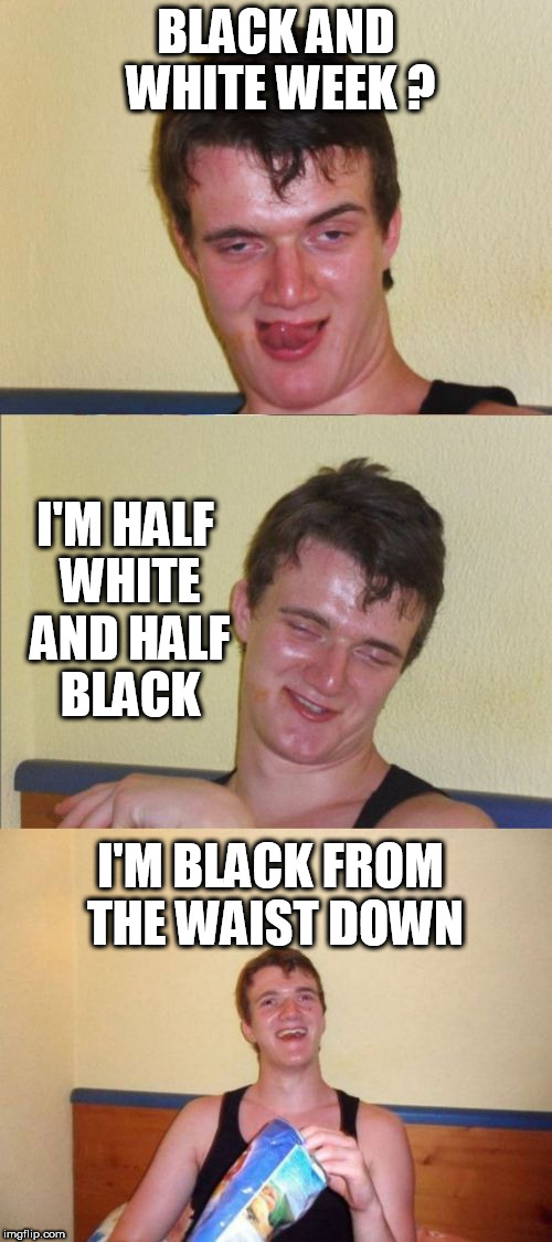 big dick 10 guy | BLACK AND WHITE WEEK ? I'M HALF WHITE AND HALF BLACK I'M BLACK FROM THE WAIST DOWN | image tagged in 10 guy bad pun,black and white week,penis,dick jokes,10 guy,dick | made w/ Imgflip meme maker