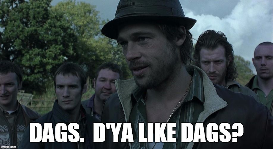 D'ya like dags? | DAGS.  D'YA LIKE DAGS? | image tagged in brad pitt,snatch,dags,dogs,irish | made w/ Imgflip meme maker