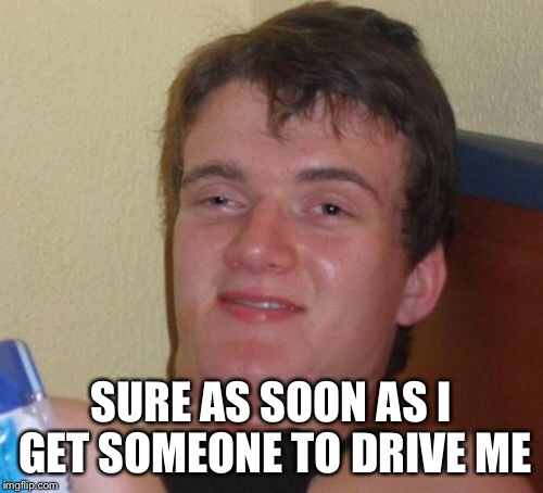 10 Guy Meme | SURE AS SOON AS I GET SOMEONE TO DRIVE ME | image tagged in memes,10 guy | made w/ Imgflip meme maker