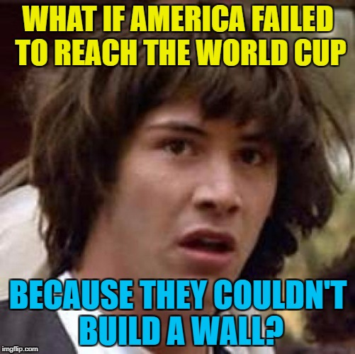 One for the football fans... | WHAT IF AMERICA FAILED TO REACH THE WORLD CUP BECAUSE THEY COULDN'T BUILD A WALL? | image tagged in memes,conspiracy keanu,world cup,football,wall,world cup 2018 | made w/ Imgflip meme maker