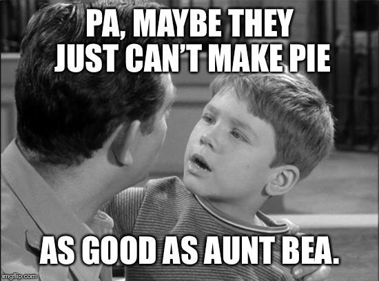 PA, MAYBE THEY JUST CAN'T MAKE PIE AS GOOD AS AUNT BEA. | made w/ Imgflip meme maker