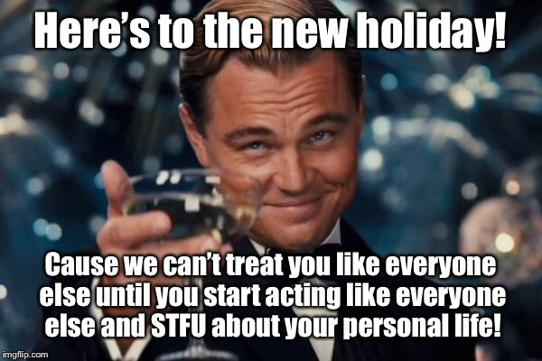 Leonardo Dicaprio Cheers Meme | Here's to the new holiday! Cause we can't treat you like everyone else until you start acting like everyone else and STFU about your persona | image tagged in memes,leonardo dicaprio cheers | made w/ Imgflip meme maker