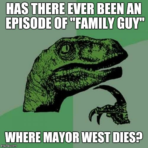 "No disrespect to the late Adam West. | HAS THERE EVER BEEN AN EPISODE OF ""FAMILY GUY"" WHERE MAYOR WEST DIES? 