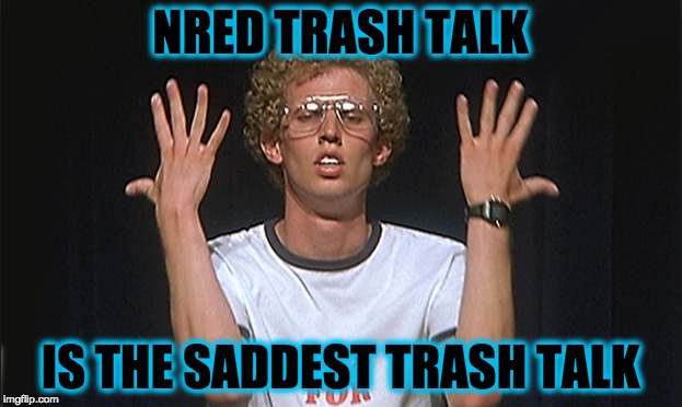 nred | NRED TRASH TALK IS THE SADDEST TRASH TALK | image tagged in trash,memes,funny | made w/ Imgflip meme maker